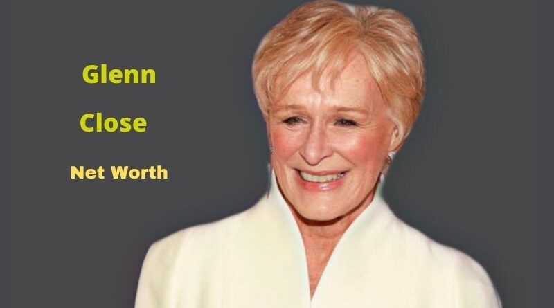 Glenn Close's Net Worth in 2021 - How did Actress Glenn Close earn her Net Worth?