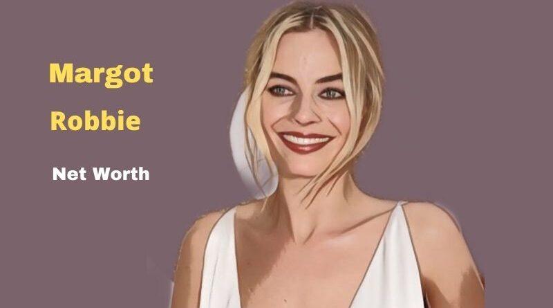 Margot Robbie's Net Worth in 2021 - How did actress Margot Robbie earn her net Worth?