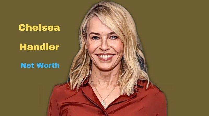 Chelsea Handler's Net Worth in 2021 - How did actress Chelsea Handler earn her net worth?