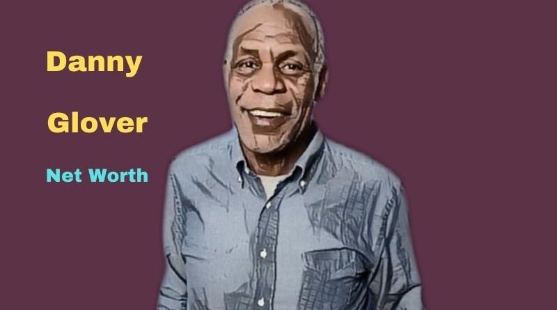 Danny Glover's Net Worth in 2021 - How did Actor Danny Glover earn his money?